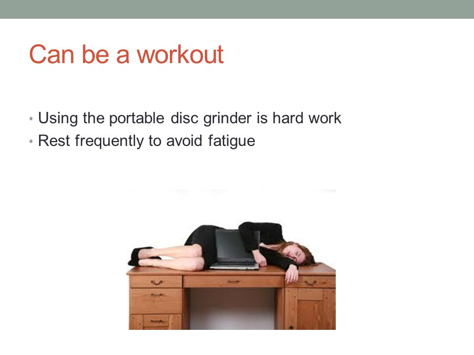 Can be a workout Using the portable disc grinder is hard work