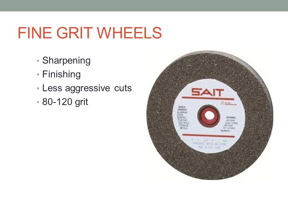 FINE GRIT WHEELS Sharpening Finishing Less aggressive cuts 80-120 grit