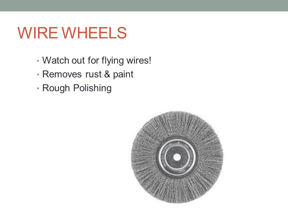 WIRE WHEELS Watch out for flying wires! Removes rust & paint