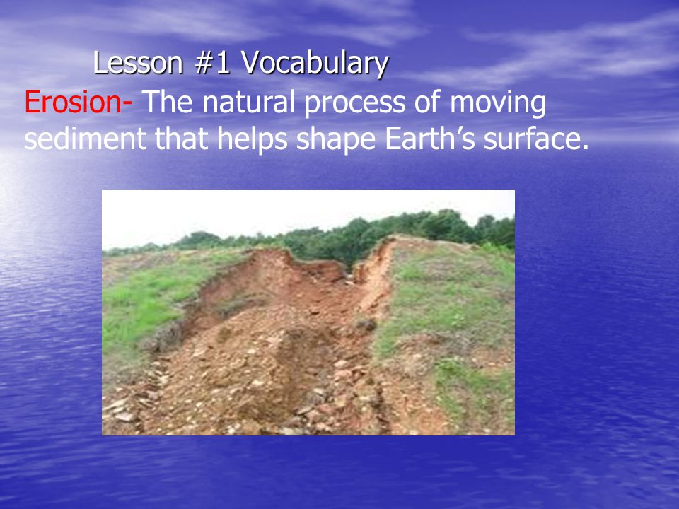 Lesson #1 Vocabulary Erosion- The natural process of moving sediment that helps shape Earth's surface.