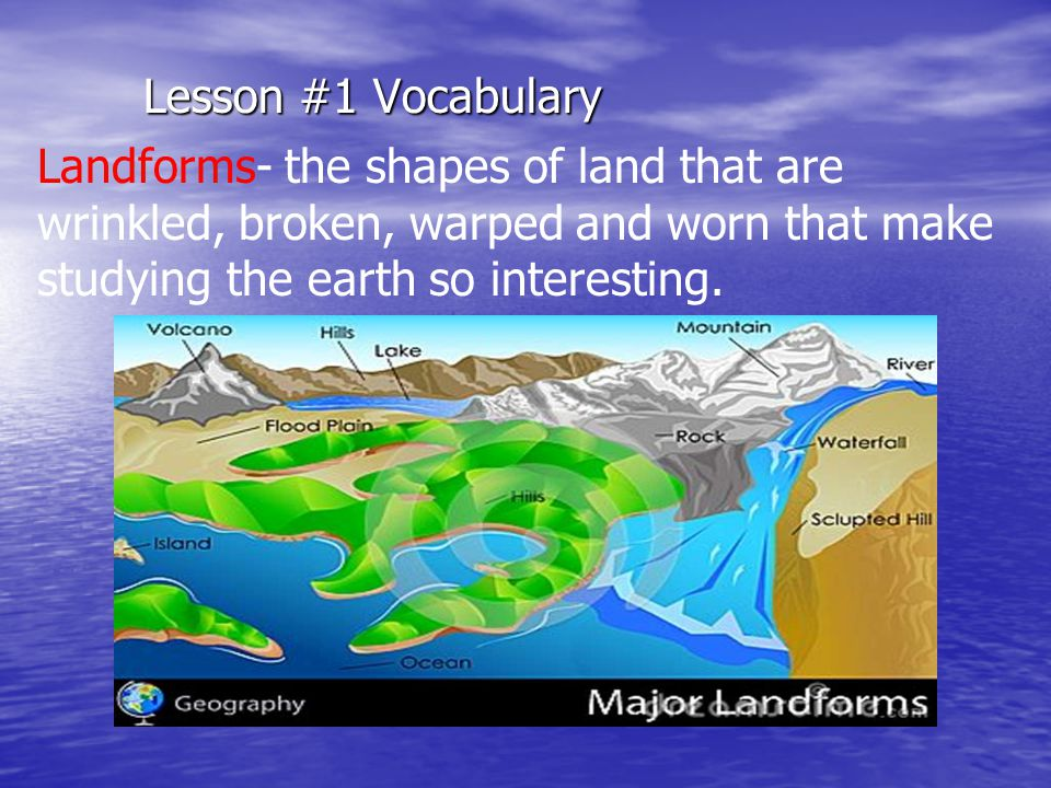 Lesson #1 Vocabulary Landforms- the shapes of land that are wrinkled, broken, warped and worn that make studying the earth so interesting.