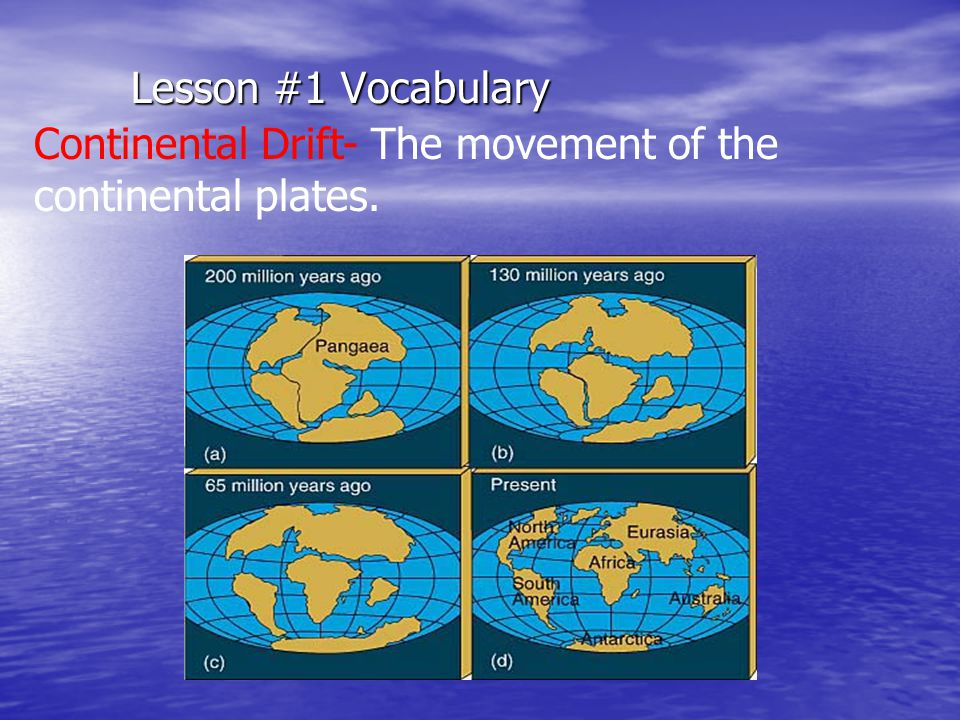 Lesson #1 Vocabulary Continental Drift- The movement of the continental plates.