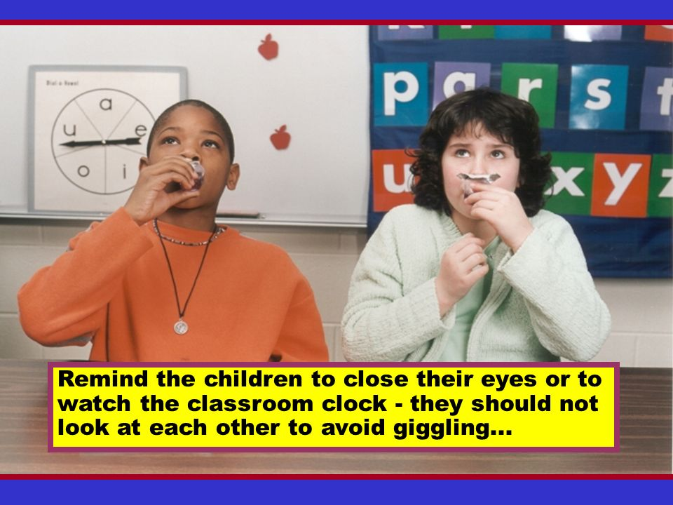 Remind the children to close their eyes or to watch the classroom clock - they should not look at each other to avoid giggling...