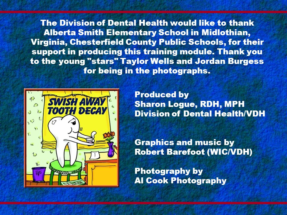 The Division of Dental Health would like to thank Alberta Smith Elementary School in Midlothian, Virginia, Chesterfield County Public Schools, for their support in producing this training module. Thank you to the young stars Taylor Wells and Jordan Burgess for being in the photographs.