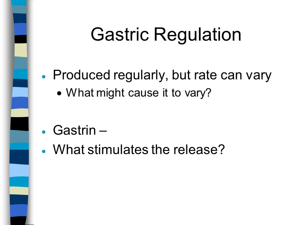 Gastric Regulation Produced regularly, but rate can vary Gastrin –