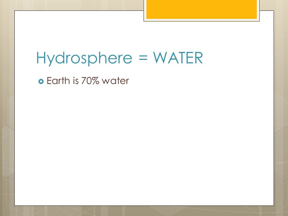 Hydrosphere = WATER Earth is 70% water