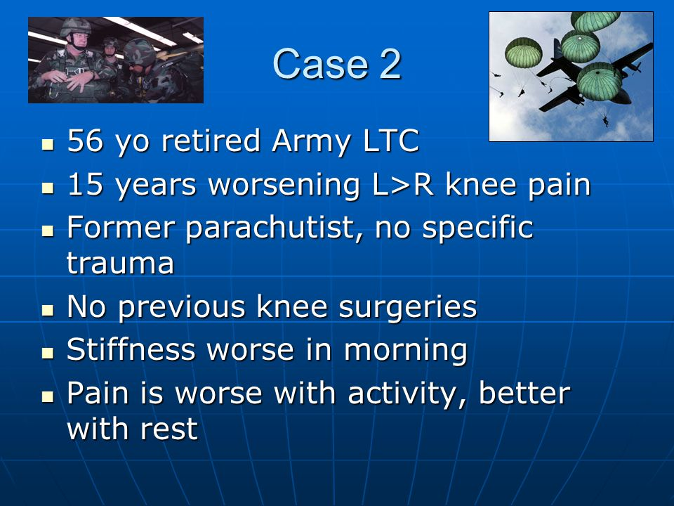 Case 2 56 yo retired Army LTC 15 years worsening L>R knee pain