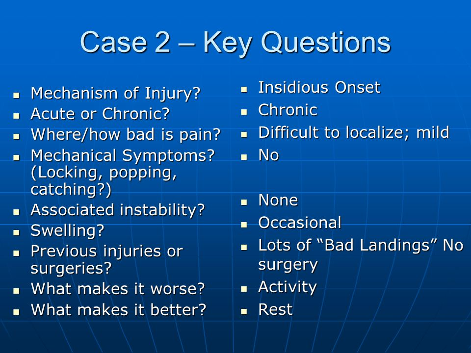 Case 2 – Key Questions Insidious Onset Mechanism of Injury Chronic