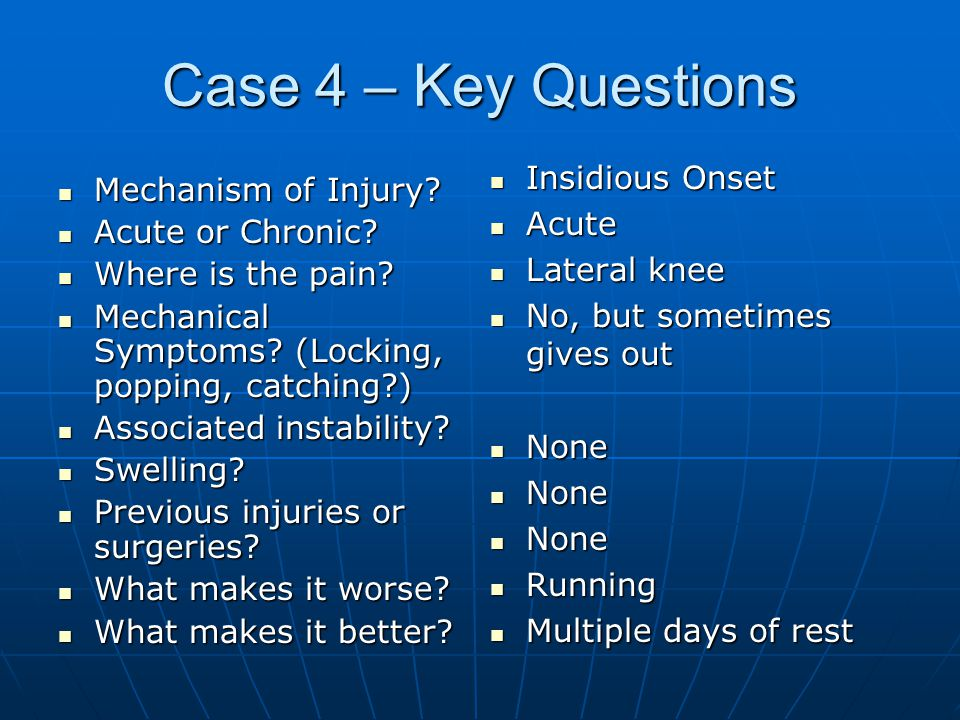 Case 4 – Key Questions Insidious Onset Mechanism of Injury Acute