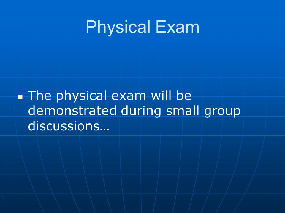 Physical Exam The physical exam will be demonstrated during small group discussions…