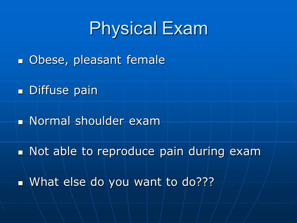 Physical Exam Obese, pleasant female Diffuse pain Normal shoulder exam