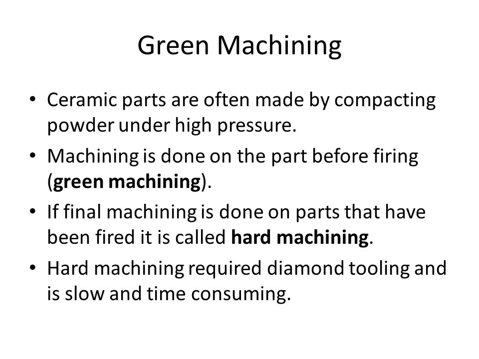 Green Machining Ceramic parts are often made by compacting powder under high pressure.