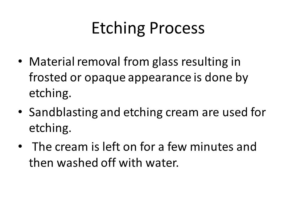 Etching Process Material removal from glass resulting in frosted or opaque appearance is done by etching.
