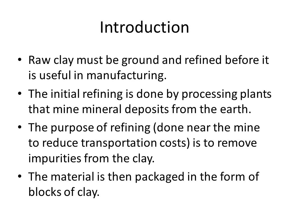 Introduction Raw clay must be ground and refined before it is useful in manufacturing.