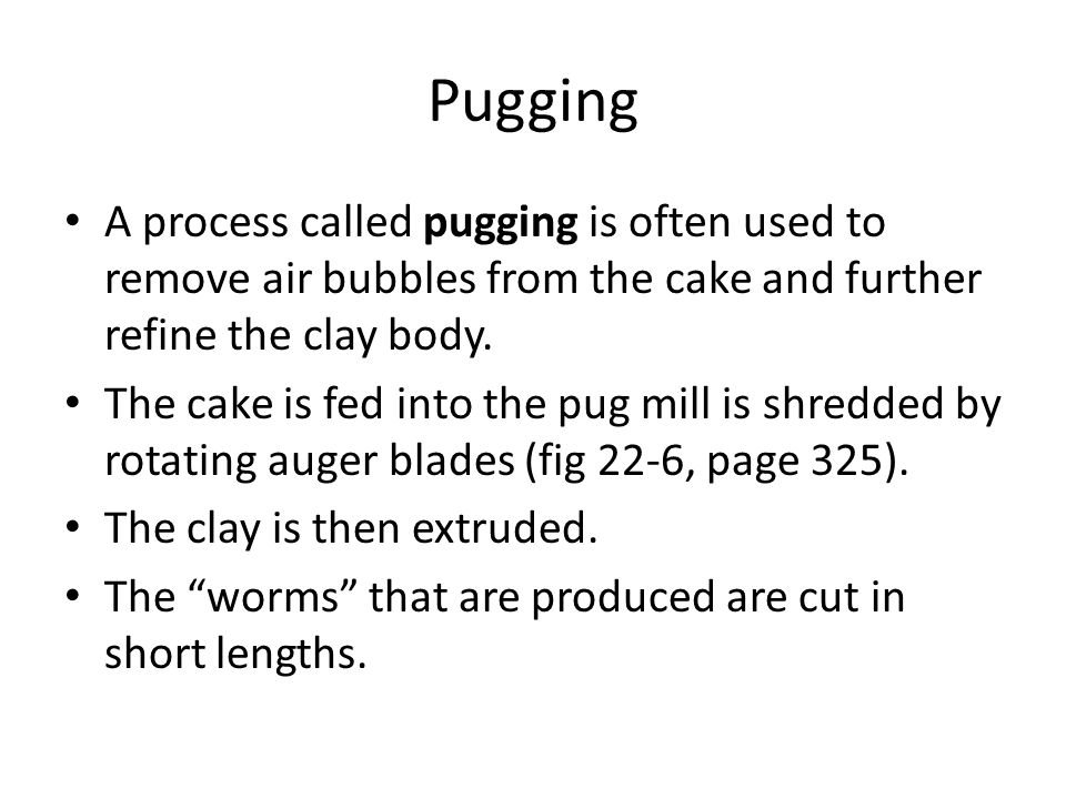 Pugging A process called pugging is often used to remove air bubbles from the cake and further refine the clay body.