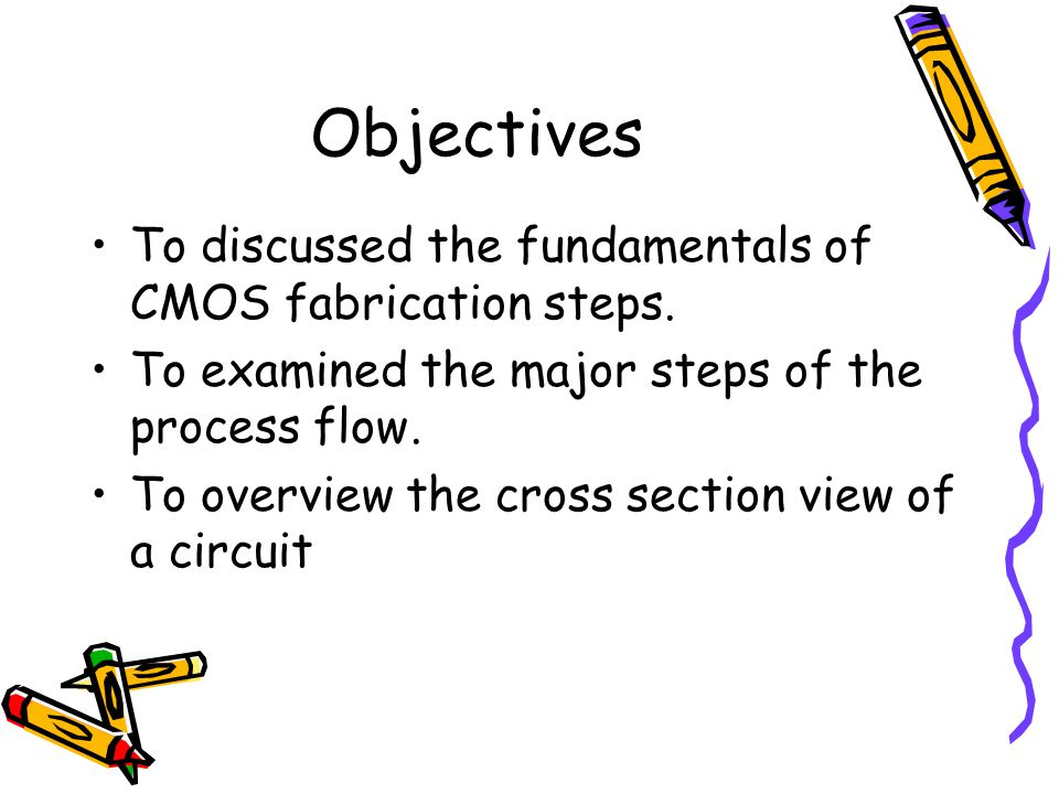 Objectives To discussed the fundamentals of CMOS fabrication steps.