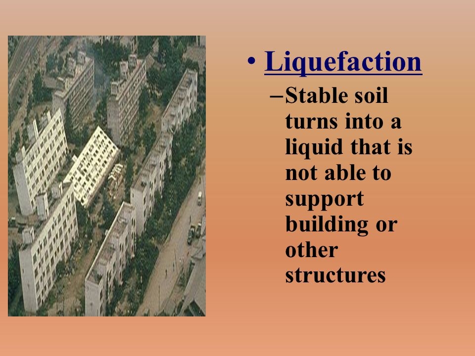 Liquefaction Stable soil turns into a liquid that is not able to support building or other structures.
