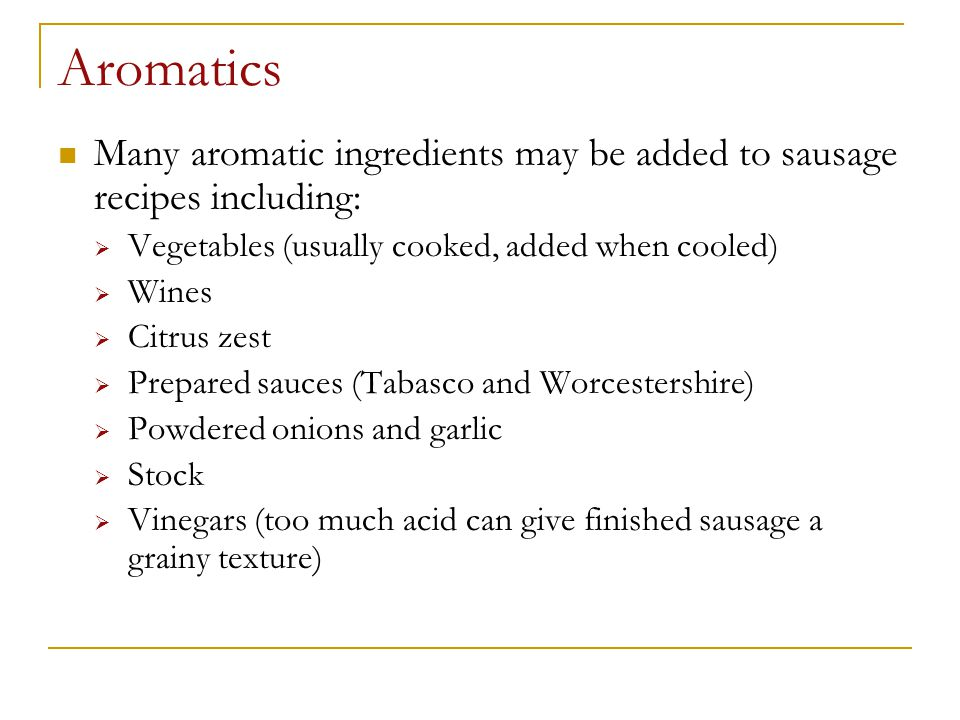 Aromatics Many aromatic ingredients may be added to sausage recipes including: Vegetables (usually cooked, added when cooled)
