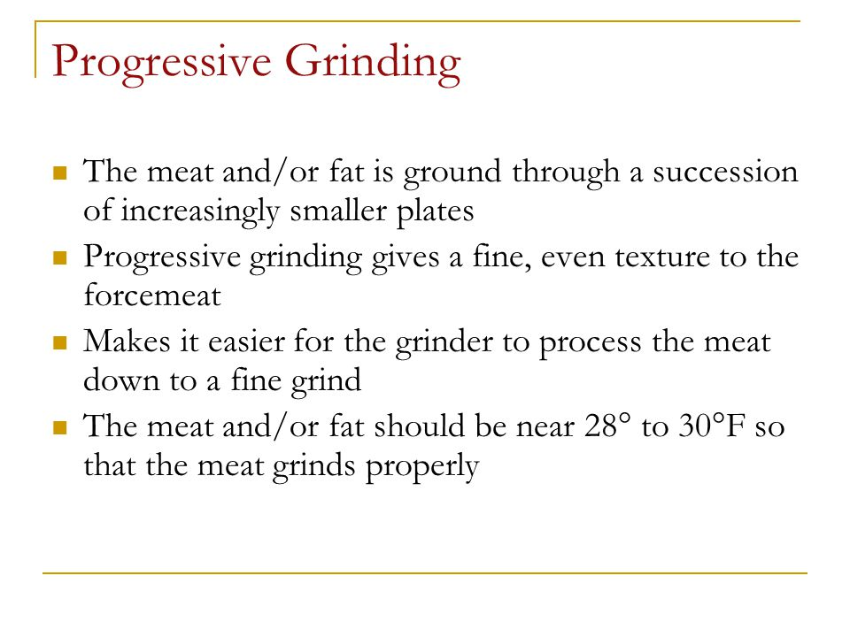 Progressive Grinding The meat and/or fat is ground through a succession of increasingly smaller plates.