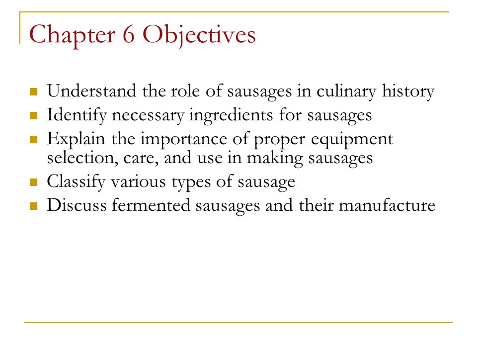 Chapter 6 Objectives Understand the role of sausages in culinary history. Identify necessary ingredients for sausages.