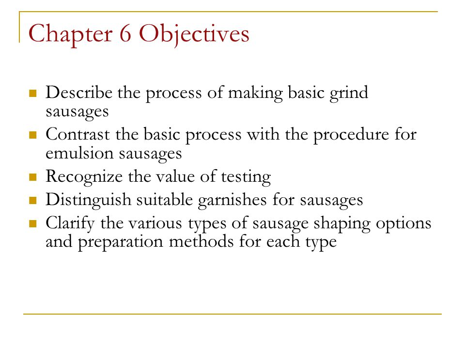 Chapter 6 Objectives Describe the process of making basic grind sausages. Contrast the basic process with the procedure for emulsion sausages.