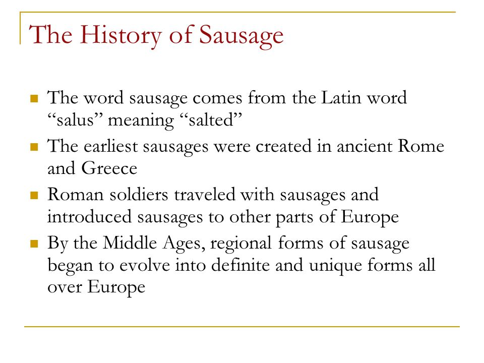 The History of Sausage The word sausage comes from the Latin word salus meaning salted