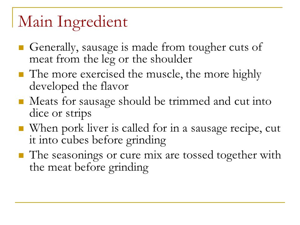Main Ingredient Generally, sausage is made from tougher cuts of meat from the leg or the shoulder.