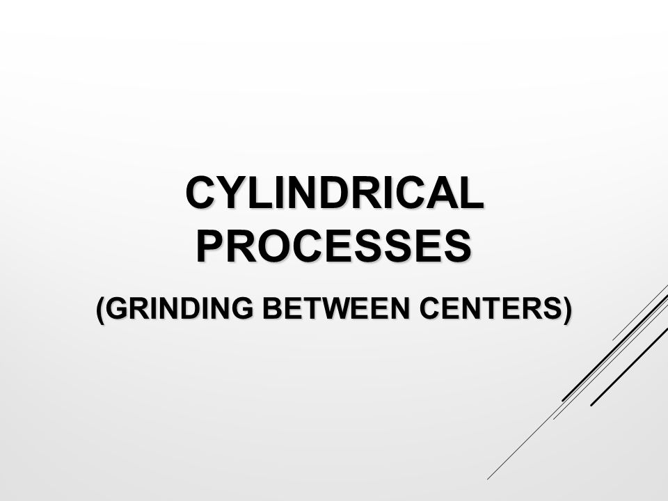 CYLINDRICAL PROCESSES (GRINDING BETWEEN CENTERS)