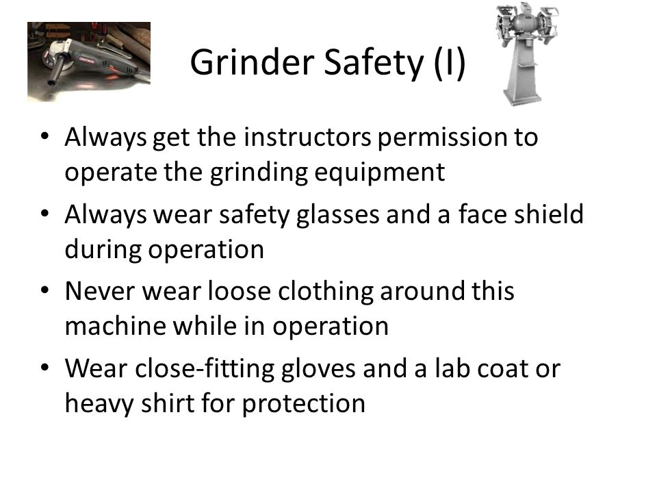 Grinder Safety (I) Always get the instructors permission to operate the grinding equipment.