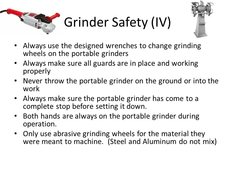 Grinder Safety (IV) Always use the designed wrenches to change grinding wheels on the portable grinders.