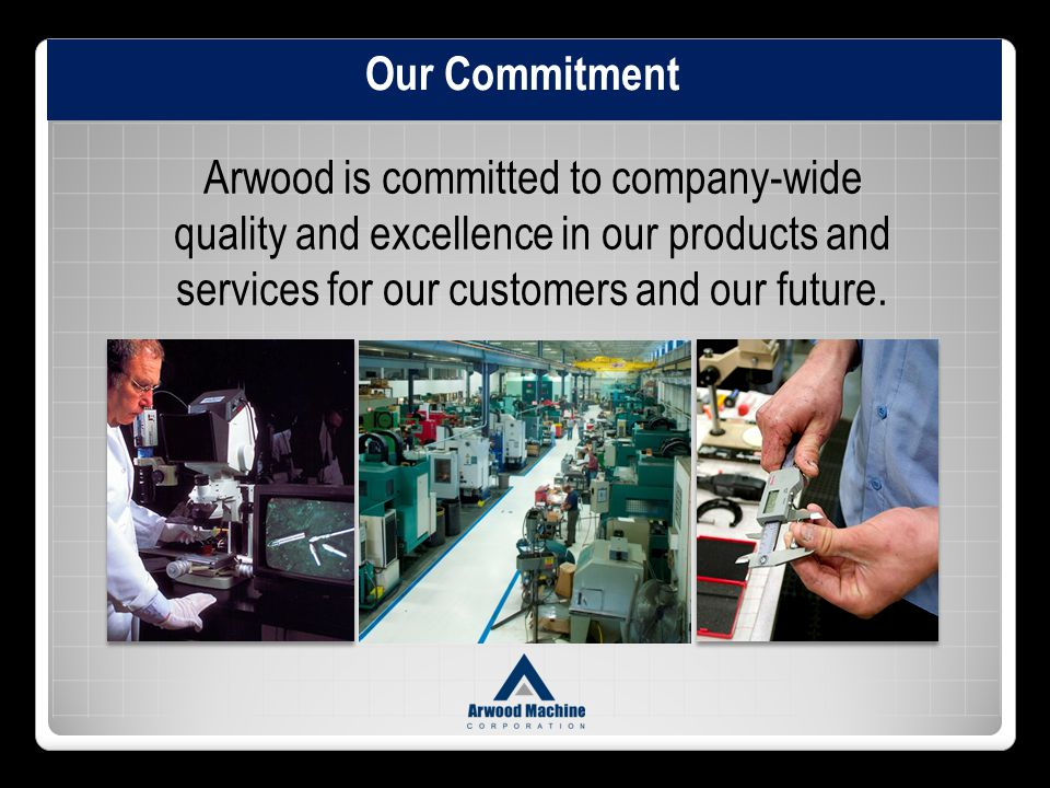 Our Commitment Arwood is committed to company-wide quality and excellence in our products and services for our customers and our future.