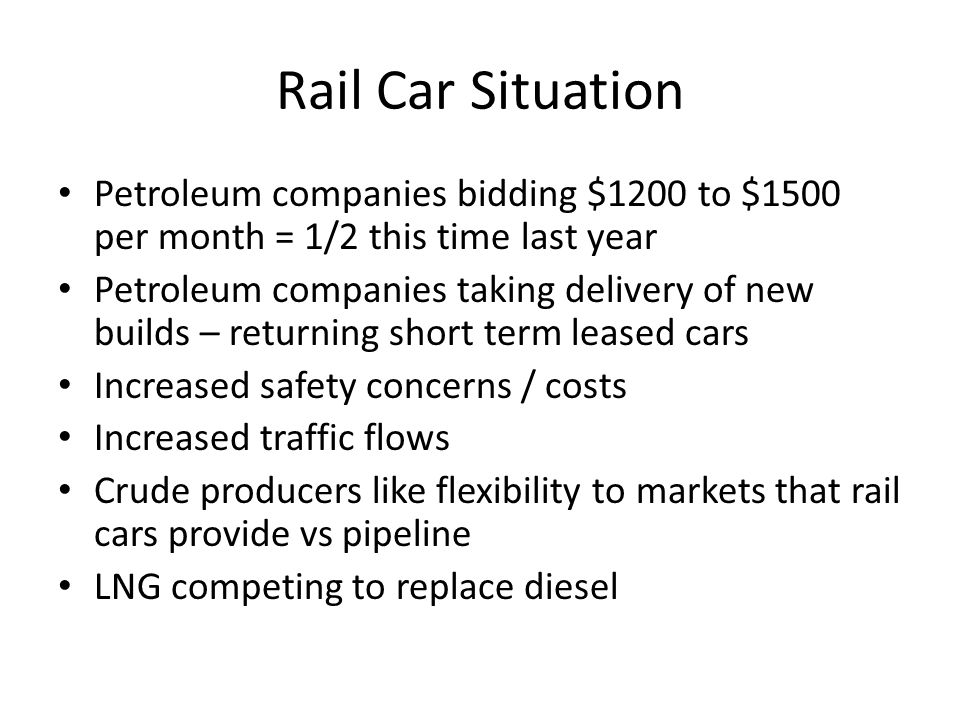 Rail Car Situation Petroleum companies bidding $1200 to $1500 per month = 1/2 this time last year.