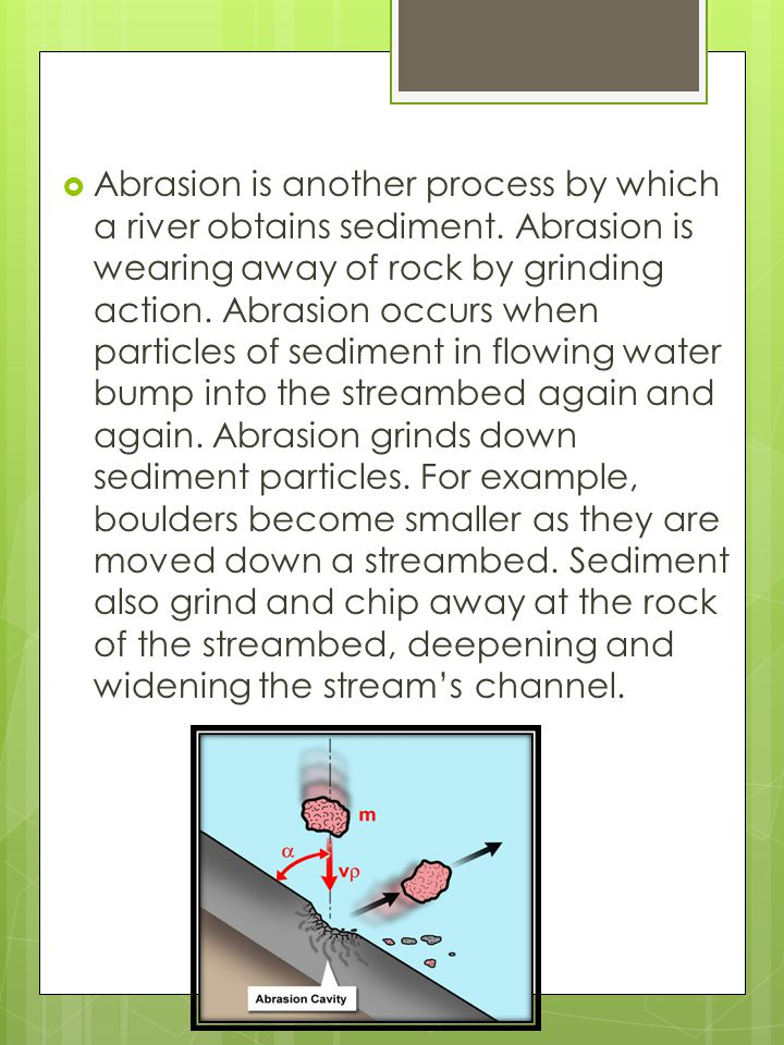 Abrasion is another process by which a river obtains sediment