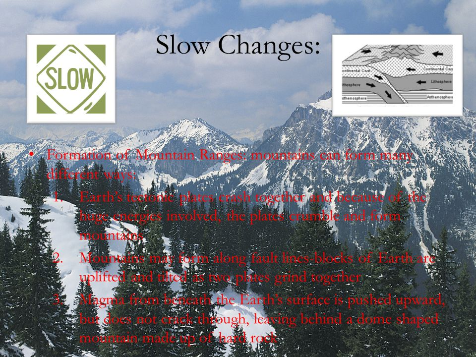 Slow Changes: Formation of Mountain Ranges: mountains can form many different ways: