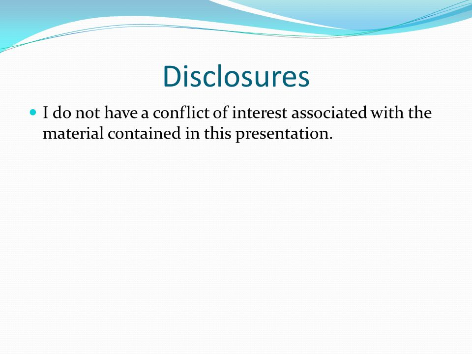Disclosures I do not have a conflict of interest associated with the material contained in this presentation.