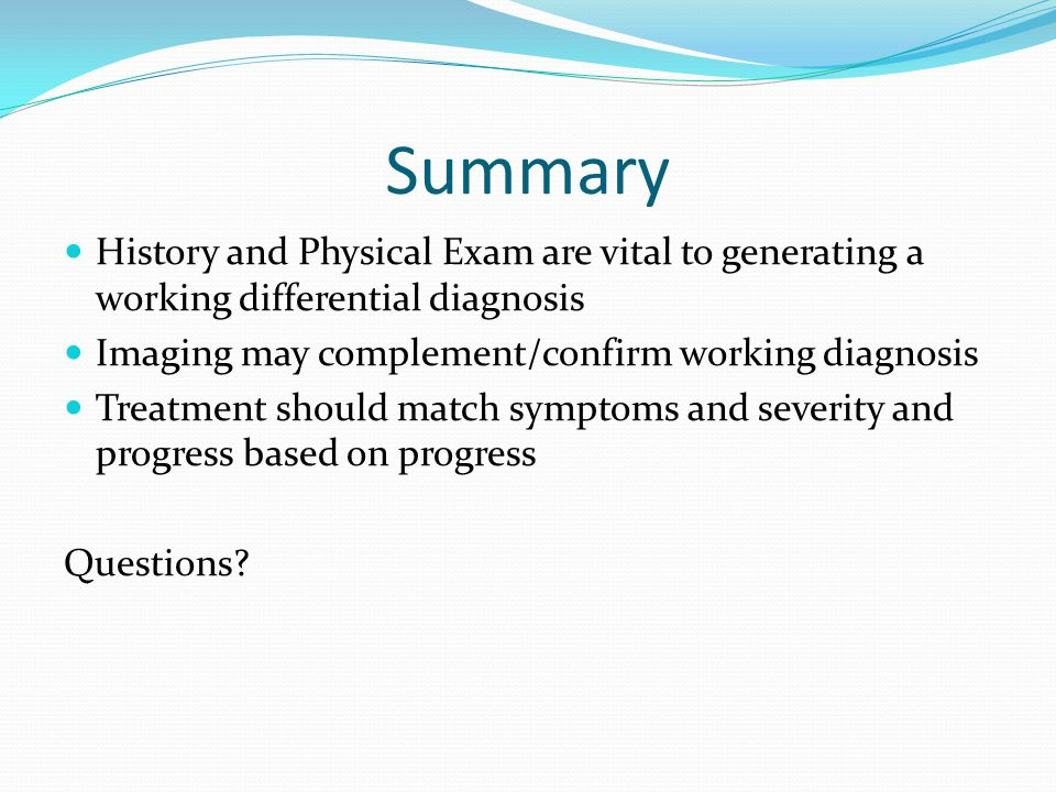 Summary History and Physical Exam are vital to generating a working differential diagnosis. Imaging may complement/confirm working diagnosis.
