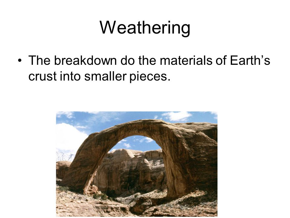 Weathering The breakdown do the materials of Earth's crust into smaller pieces.