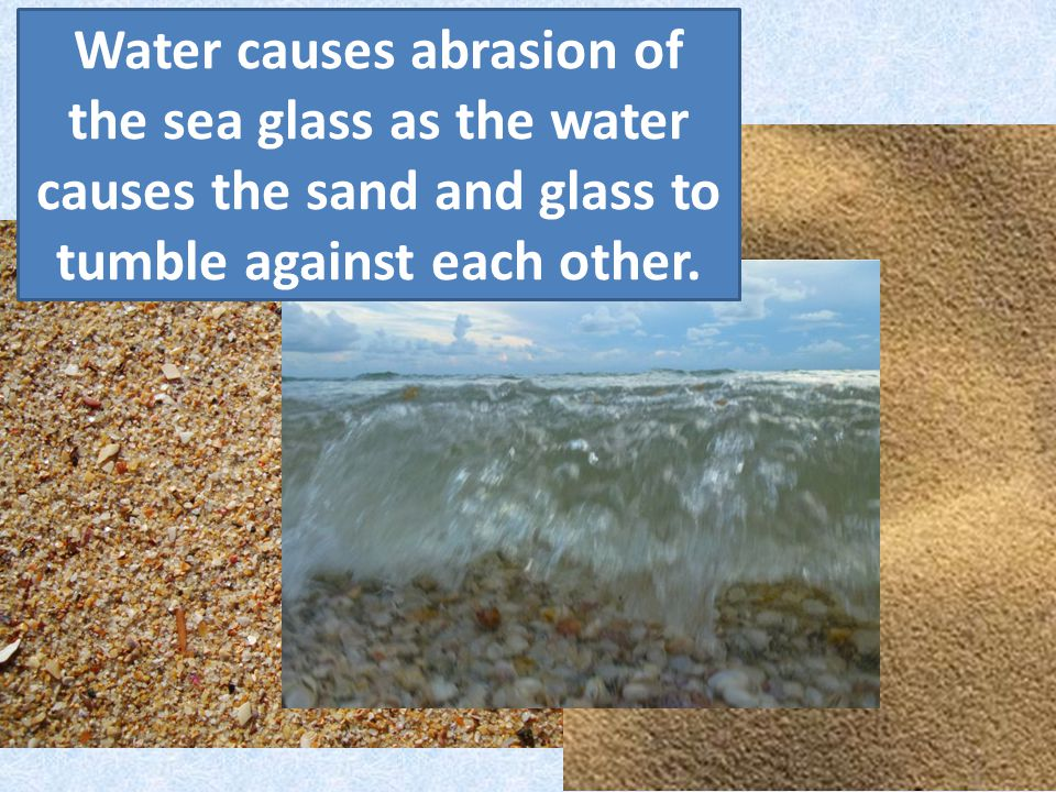 Water causes abrasion of the sea glass as the water causes the sand and glass to tumble against each other.