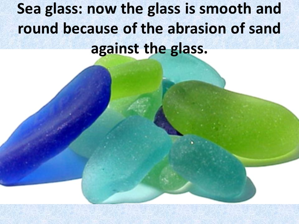 Sea glass: now the glass is smooth and round because of the abrasion of sand against the glass.