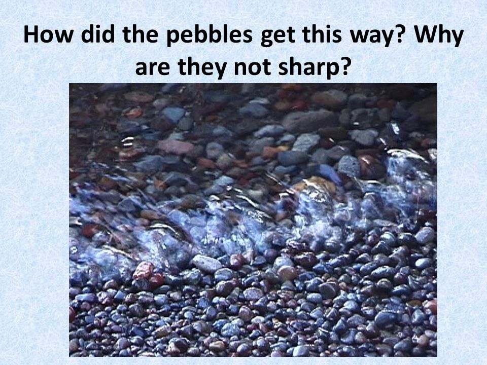 How did the pebbles get this way Why are they not sharp