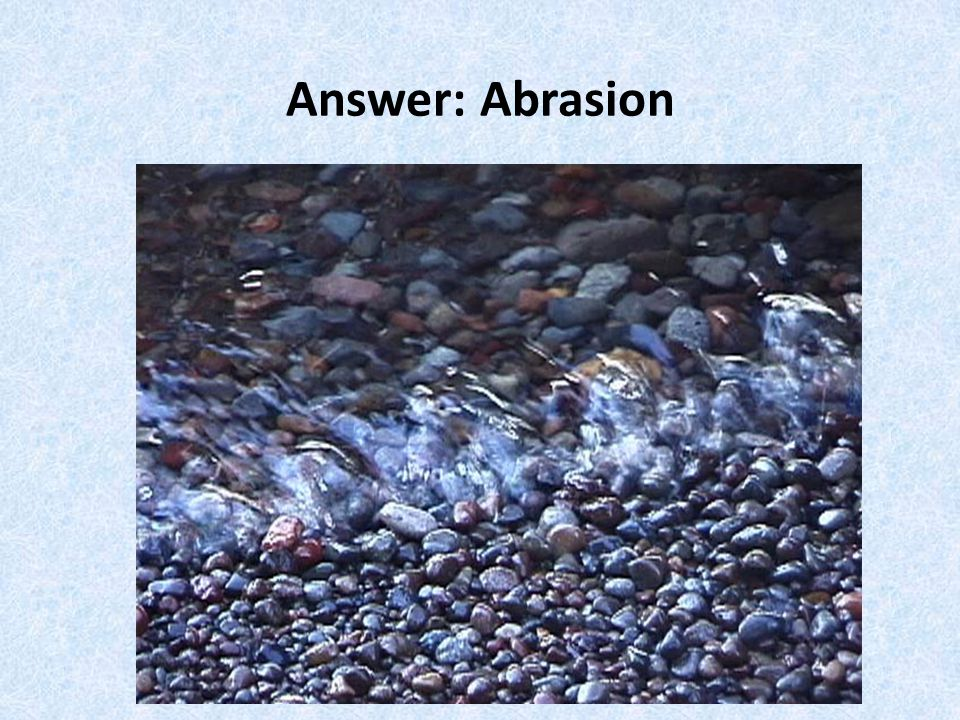 Answer: Abrasion