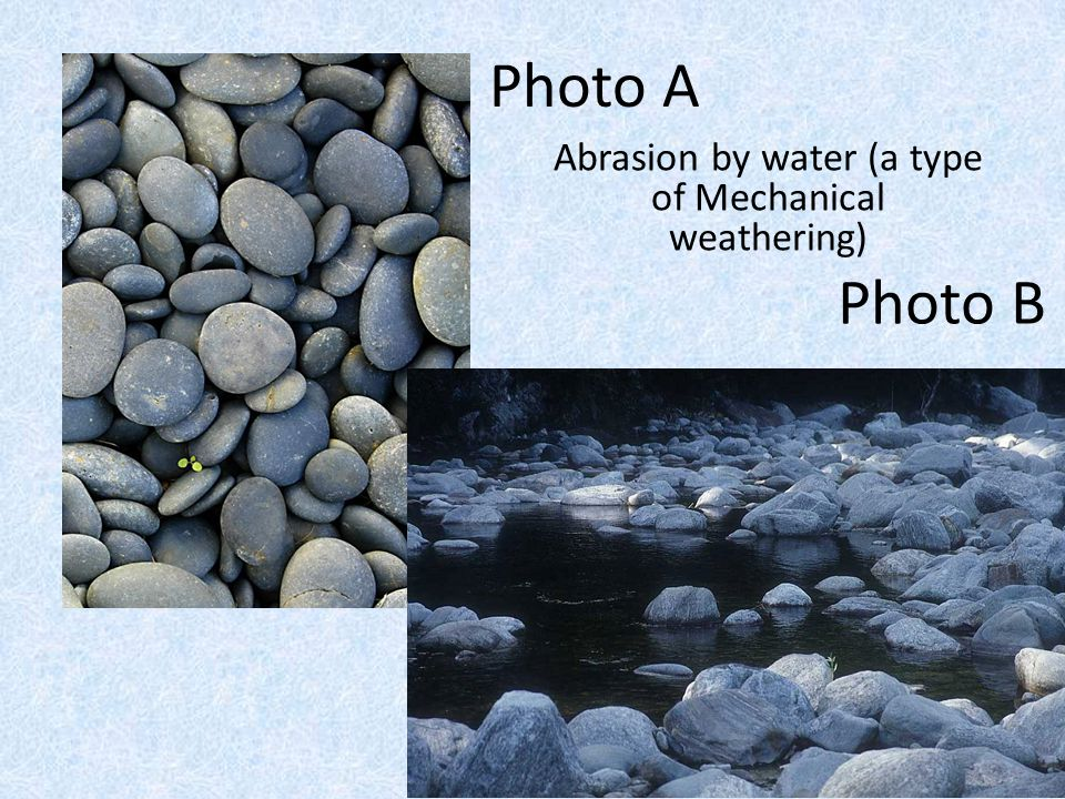 Abrasion by water (a type of Mechanical weathering)