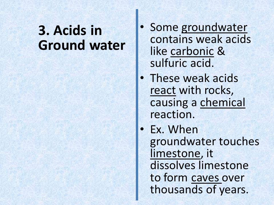 Some groundwater contains weak acids like carbonic & sulfuric acid.