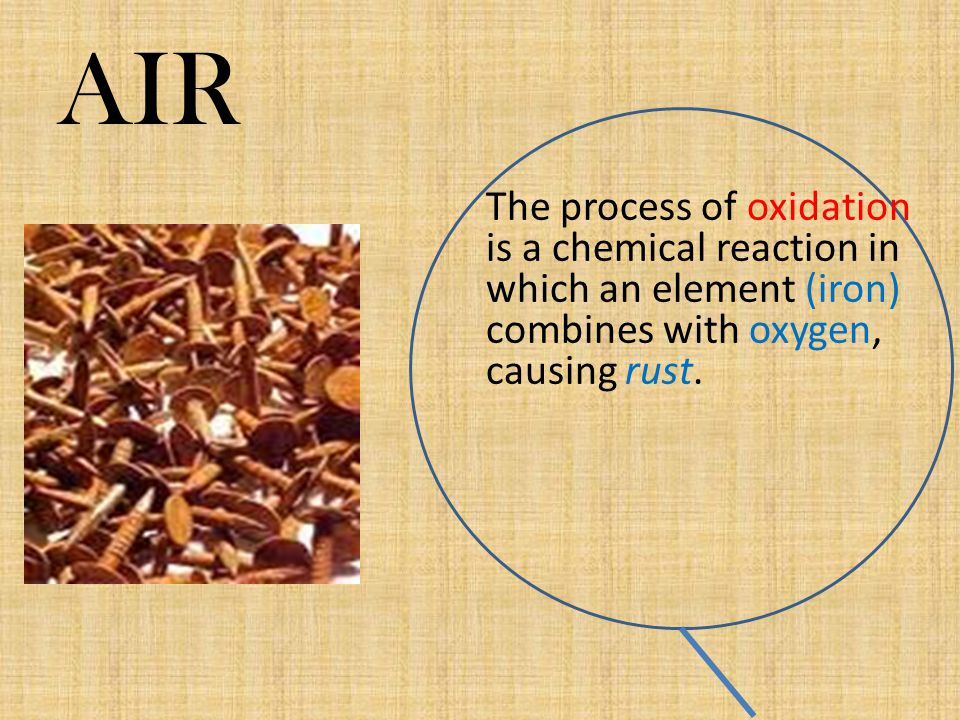 AIR The process of oxidation is a chemical reaction in which an element (iron) combines with oxygen, causing rust.