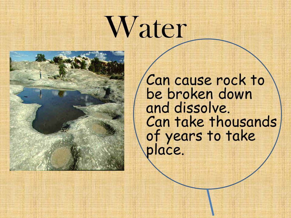 Water Can cause rock to be broken down and dissolve.