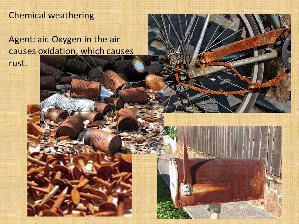 Chemical weathering Agent: air. Oxygen in the air causes oxidation, which causes rust.