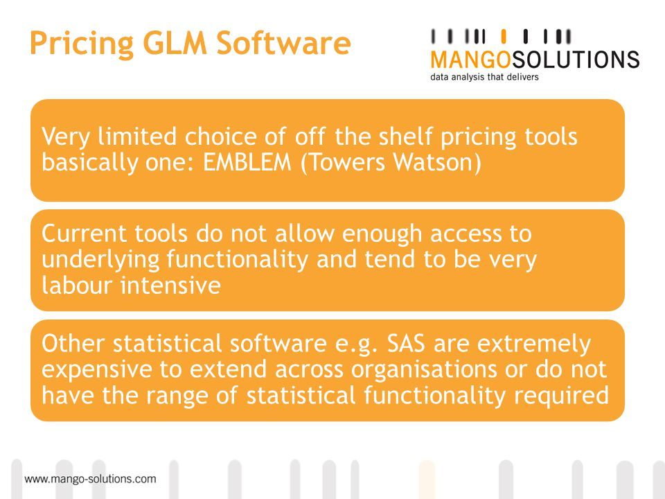 Pricing GLM Software Very limited choice of off the shelf pricing tools basically one: EMBLEM (Towers Watson)