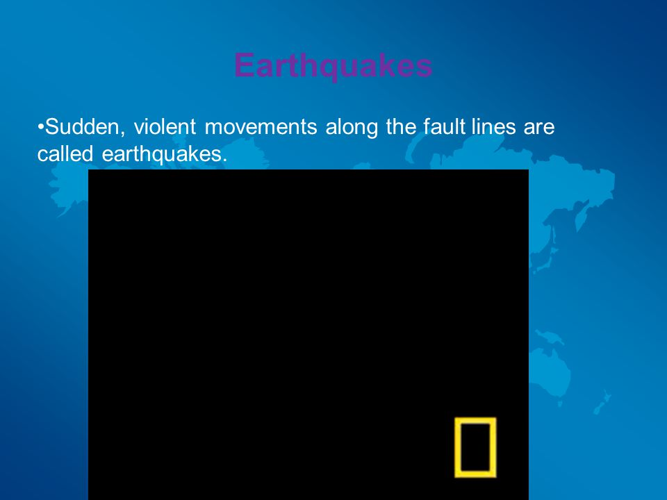 Earthquakes Sudden, violent movements along the fault lines are called earthquakes.