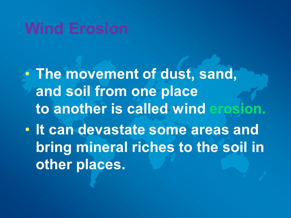 Wind Erosion The movement of dust, sand, and soil from one place to another is called wind erosion.