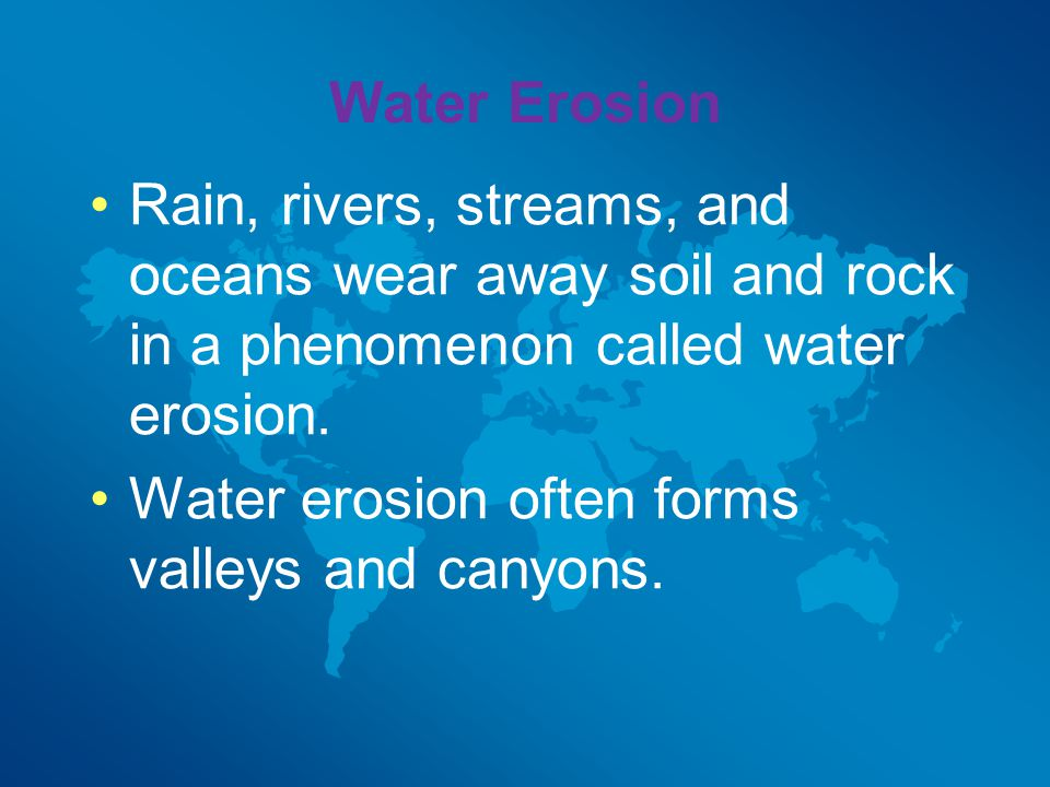 Water Erosion Rain, rivers, streams, and oceans wear away soil and rock in a phenomenon called water erosion.